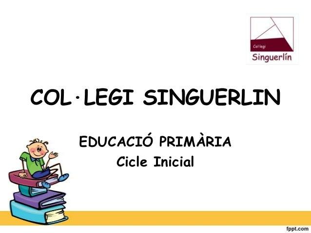 COL·LEGI SINGUERLIN EDUCACIÓ PRIMÀRIA Cicle Inicial