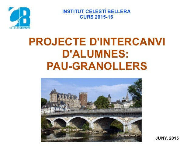 PROJECTE D'INTERCANVI D'ALUMNES: PAU-GRANOLLERS INSTITUT CELESTÍ BELLERA CURS 2015-16 JUNY, 2015