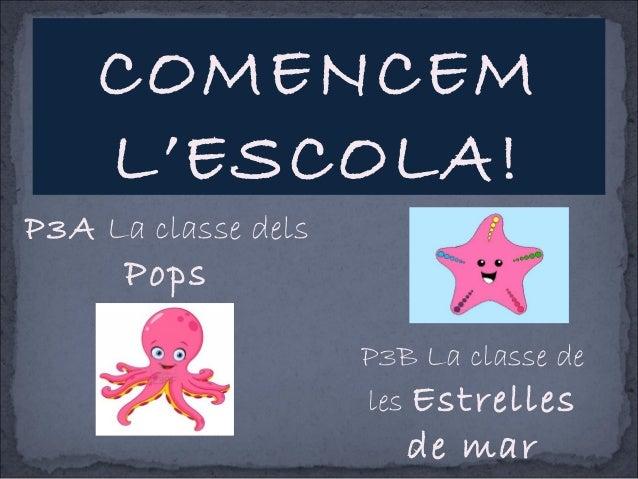 P3A La classe dels Pops P3B La classe de les Estrelles de mar COMENCEM L'ESCOLA!