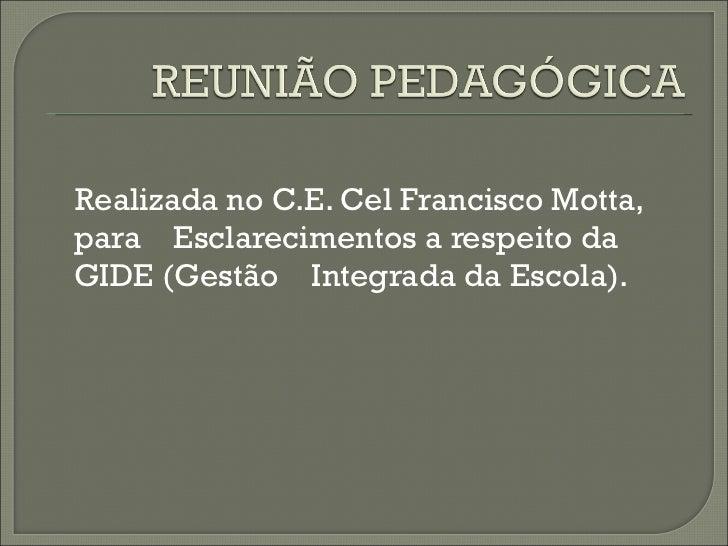<ul><li>Realizada no C.E. Cel Francisco Motta, para  Esclarecimentos a respeito da GIDE (Gestão  Integrada da Escola). </l...