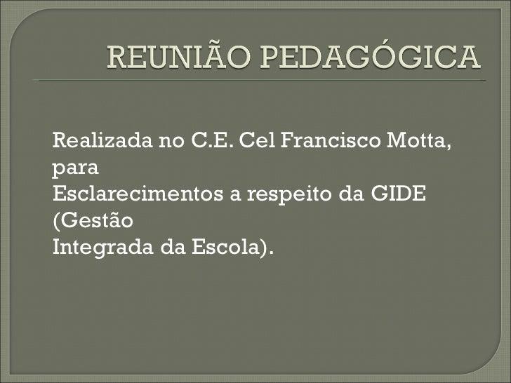 <ul><li>Realizada no C.E. Cel Francisco Motta, para </li></ul><ul><li>Esclarecimentos a respeito da GIDE (Gestão </li></ul...
