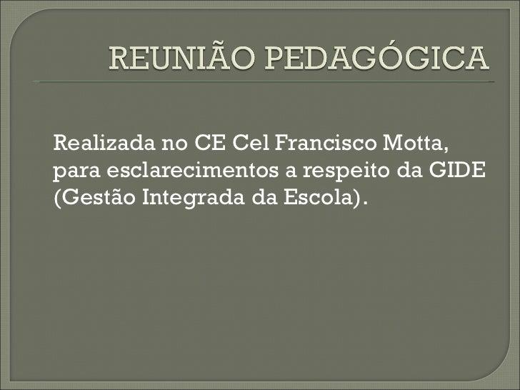 <ul><li>Realizada no CE Cel Francisco Motta, para esclarecimentos a respeito da GIDE (Gestão Integrada da Escola). </li></ul>