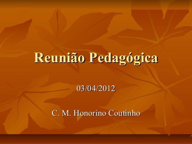 Reunião PedagógicaReunião Pedagógica03/04/201203/04/2012C. M. Honorino CoutinhoC. M. Honorino Coutinho