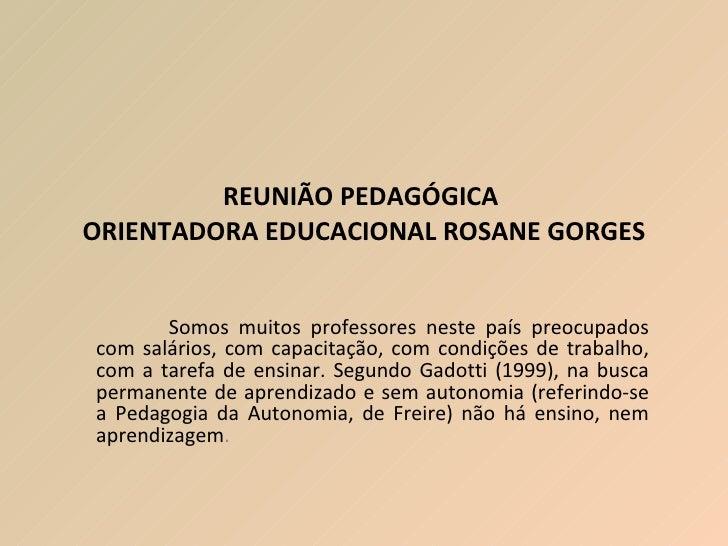 REUNIÃO PEDAGÓGICA  ORIENTADORA EDUCACIONAL ROSANE GORGES Somos muitos professores neste país preocupados com salários, co...