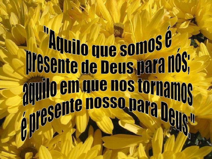 """""""Aquilo que somos é  presente de Deus para nós; aquilo em que nos tornamos é presente nosso para Deus."""""""