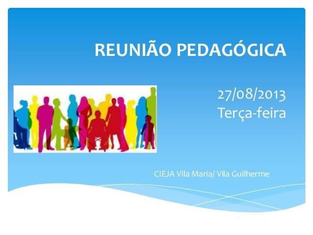 REUNIÃO PEDAGÓGICA 27/08/2013 Terça-feira CIEJA Vila Maria/ Vila Guilherme