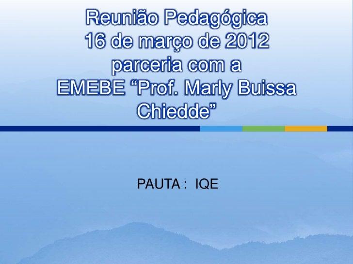 """Reunião Pedagógica  16 de março de 2012     parceria com aEMEBE """"Prof. Marly Buissa        Chiedde""""        PAUTA : IQE"""
