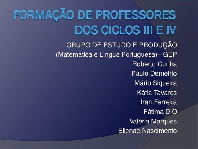 GRUPO DE ESTUDO E PRODUÇÃO (Matemática e Língua Portuguesa)– GEP Roberto Cunha Paulo Demétrio Mário Siqueira Kátia Tavares...