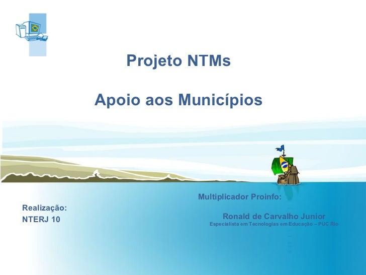 Projeto NTMs Apoio aos Municípios Realização: NTERJ 10 Multiplicador Proinfo:  Ronald de Carvalho Junior Especialista em T...