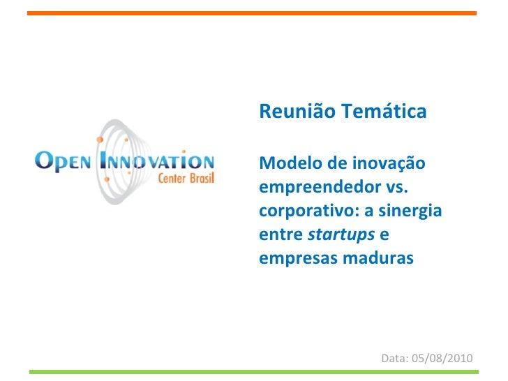 Reunião Temática Modelo de inovação empreendedor vs. corporativo: a sinergia entre  startups  e empresas maduras Data: 05/...