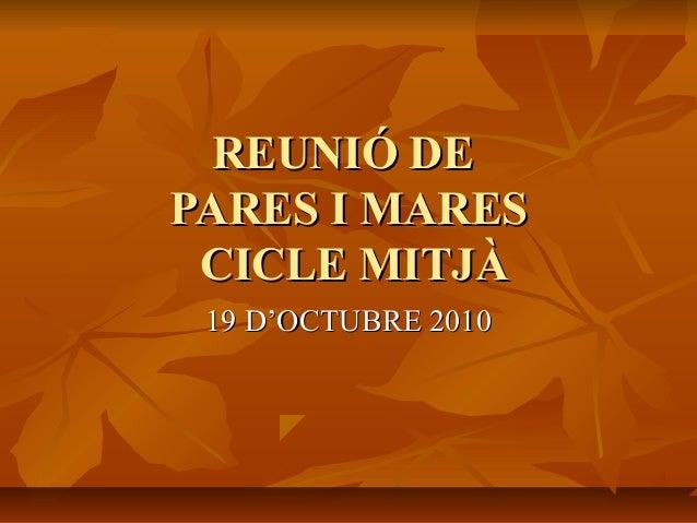 REUNIÓ DEREUNIÓ DE PARES I MARESPARES I MARES CICLE MITJÀCICLE MITJÀ 19 D'OCTUBRE 201019 D'OCTUBRE 2010