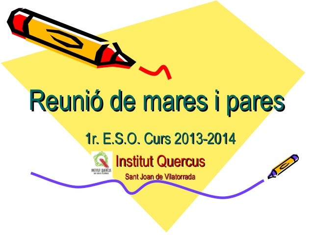 Reunió de mares i paresReunió de mares i pares 1r. E.S.O. Curs 2013-20141r. E.S.O. Curs 2013-2014 Institut QuercusInstitut...