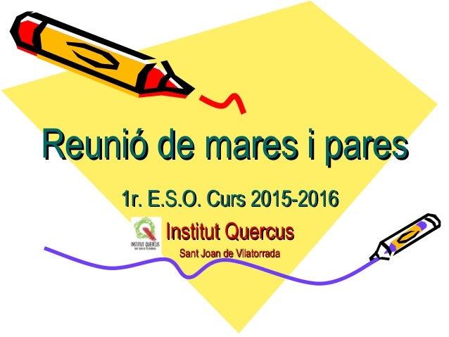 Reunió de mares i paresReunió de mares i pares 1r. E.S.O. Curs 2015-20161r. E.S.O. Curs 2015-2016 Institut QuercusInstitut...