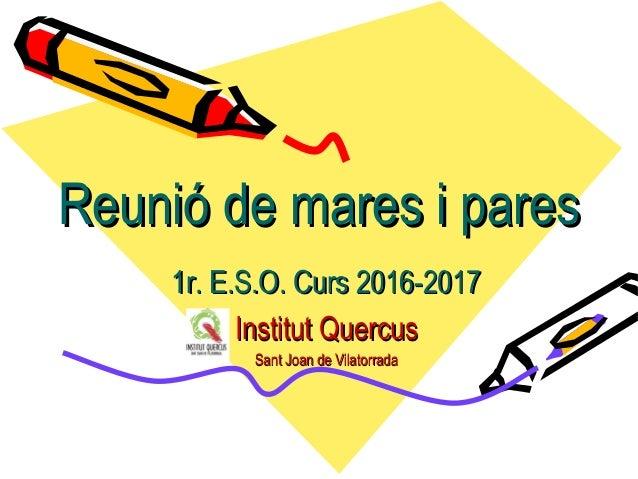 Reunió de mares i paresReunió de mares i pares 1r. E.S.O. Curs 2016-20171r. E.S.O. Curs 2016-2017 Institut QuercusInstitut...