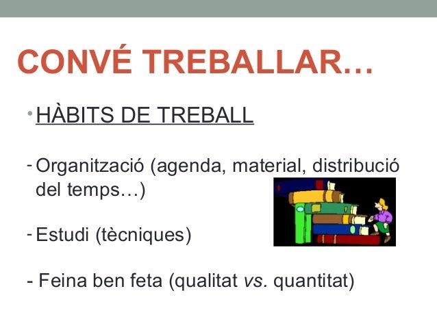 CONVÉ TREBALLAR…  •HÀBITS DE TREBALL  - Organització (agenda, material, distribució  del temps…)  - Estudi (tècniques)  - ...