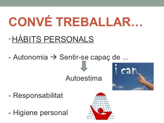 CONVÉ TREBALLAR…  •HÀBITS PERSONALS  - Autonomia  Sentir-se capaç de ...  Autoestima  - Responsabilitat  - Higiene person...