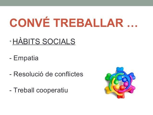 CONVÉ TREBALLAR …  •HÀBITS SOCIALS  - Empatia  - Resolució de conflictes  - Treball cooperatiu