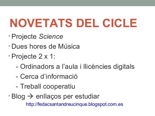 NOVETATS DEL CICLE  • Projecte Science  •Dues hores de Música  • Projecte 2 x 1:  - Ordinadors a l'aula i llicències digit...