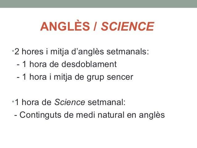 ANGLÈS / SCIENCE  •2 hores i mitja d'anglès setmanals:  - 1 hora de desdoblament  - 1 hora i mitja de grup sencer  •1 hora...