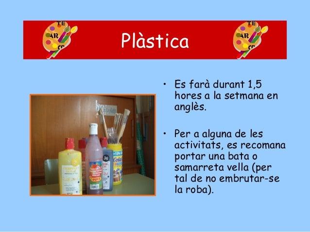 Plàstica • Es farà durant 1,5 hores a la setmana en anglès. • Per a alguna de les activitats, es recomana portar una bata ...