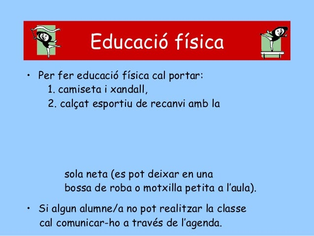 Educació física • Per fer educació física cal portar: 1. camiseta i xandall, 2. calçat esportiu de recanvi amb la  sola ne...