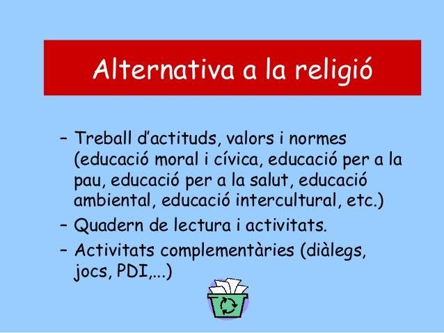 Alternativa a a la religió la religió Alternativa – Treball d'actituds, valors i normes (educació moral i cívica, educació...