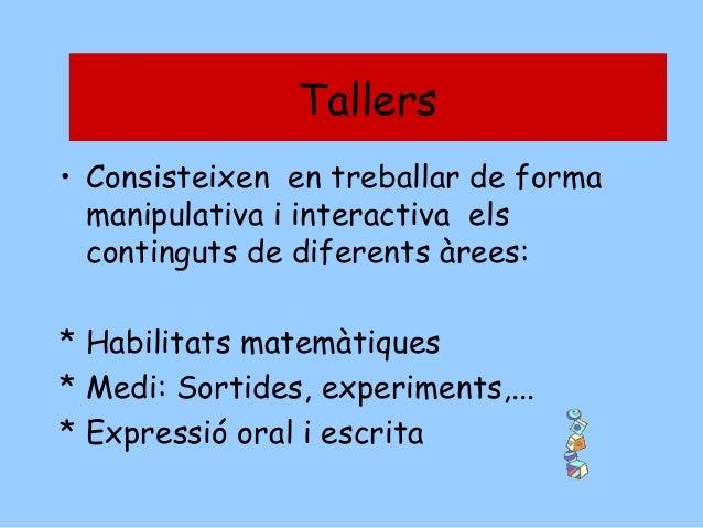 TALLERS Tallers • Consisteixen en treballar de forma manipulativa i interactiva els continguts de diferents àrees: * Habil...