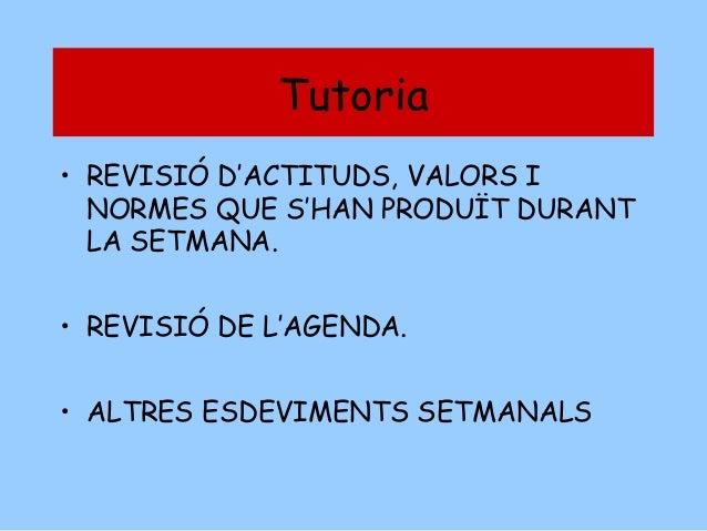 Tutoria • REVISIÓ D'ACTITUDS, VALORS I NORMES QUE S'HAN PRODUÏT DURANT LA SETMANA. • REVISIÓ DE L'AGENDA. • ALTRES ESDEVIM...