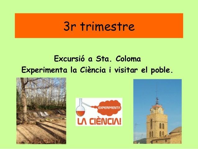 3r trimestre Excursió a Sta. Coloma Experimenta la Ciència i visitar el poble.