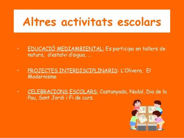 Altres activitats escolars •  EDUCACIÓ MEDIAMBIENTAL: Es participa en tallers de natura, d'estalvi d'aigua, …  •  PROJECTE...