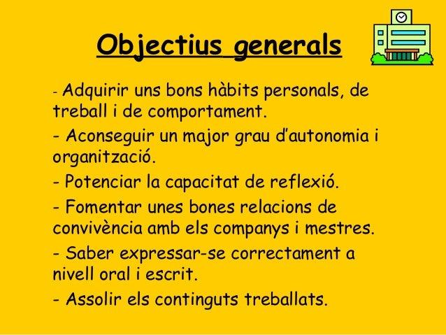 Objectius generals Adquirir uns bons hàbits personals, de treball i de comportament. - Aconseguir un major grau d'autonomi...