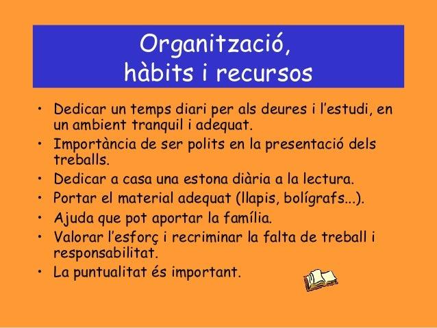 Organització, hàbits i recursos • Dedicar un temps diari per als deures i l'estudi, en un ambient tranquil i adequat. • Im...
