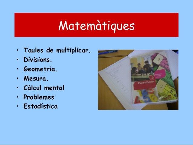 Matemàtiques • • • • • • •  Taules de multiplicar. Divisions. Geometria. Mesura. Càlcul mental Problemes Estadística