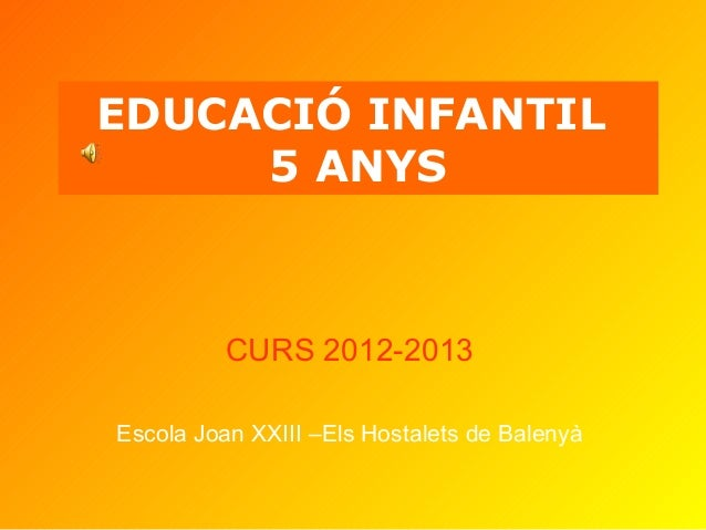 EDUCACIÓ INFANTIL5 ANYSCURS 2012-2013Escola Joan XXIII –Els Hostalets de Balenyà