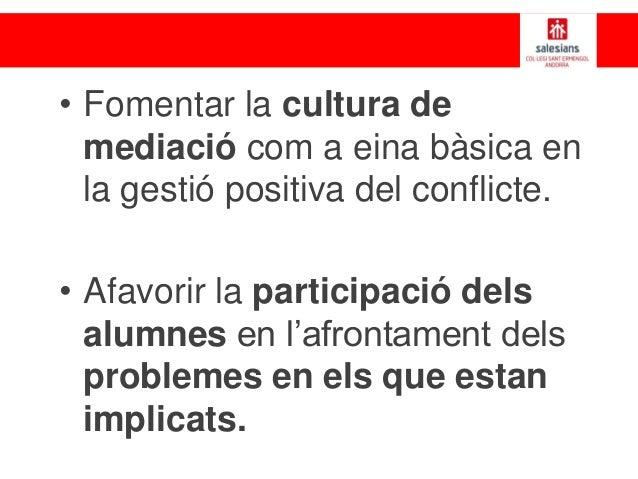 • Fomentar la cultura de mediació com a eina bàsica en la gestió positiva del conflicte. • Afavorir la participació dels a...