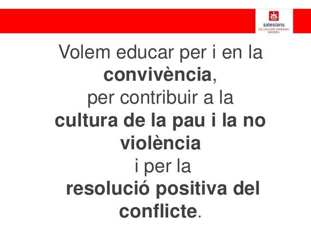 Volem educar per i en la convivència, per contribuir a la cultura de la pau i la no violència i per la resolució positiva ...