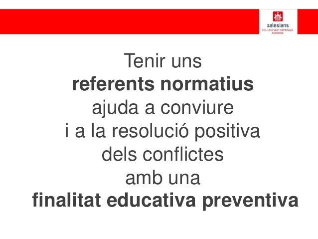 Tenir uns referents normatius ajuda a conviure i a la resolució positiva dels conflictes amb una finalitat educativa preve...