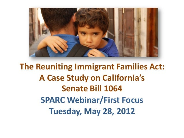 The Reuniting Immigrant Families Act:A Case Study on California'sSenate Bill 1064SPARC Webinar/First FocusTuesday, May 28,...