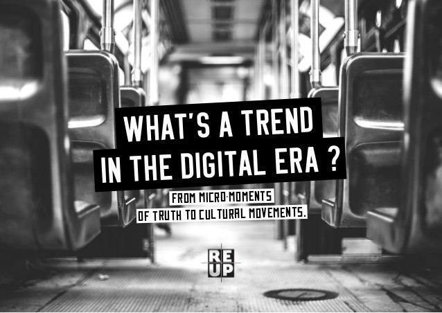what's a trend in the digital era? 1 WHAT'S A TREND IN THE DIGITAL ERA ? From micro-moments of truth to cultural movements.