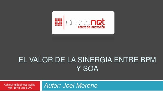 EL VALOR DE LA SINERGIA ENTRE BPM                          Y SOAAchieving Business Agility  with BPM and SOA           Aut...