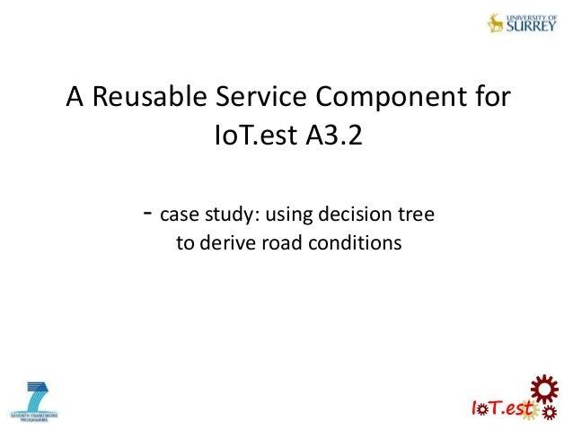 A Reusable Service Component forIoT.est A3.2- case study: using decision treeto derive road conditions