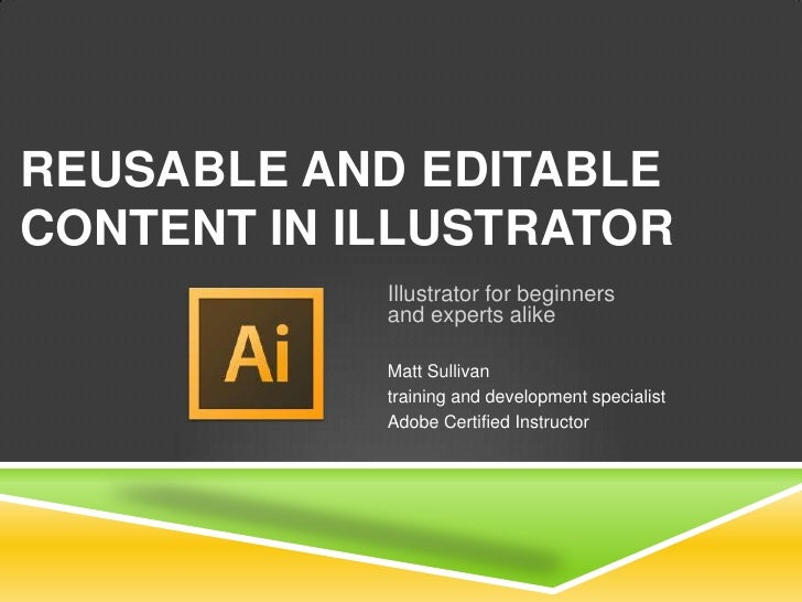 REUSABLE AND EDITABLECONTENT IN ILLUSTRATOR            Illustrator for beginners            and experts alike            M...