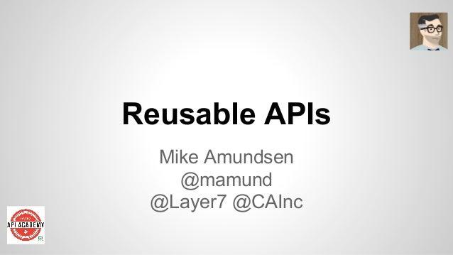 Reusable APIs Mike Amundsen @mamund @Layer7 @CAInc