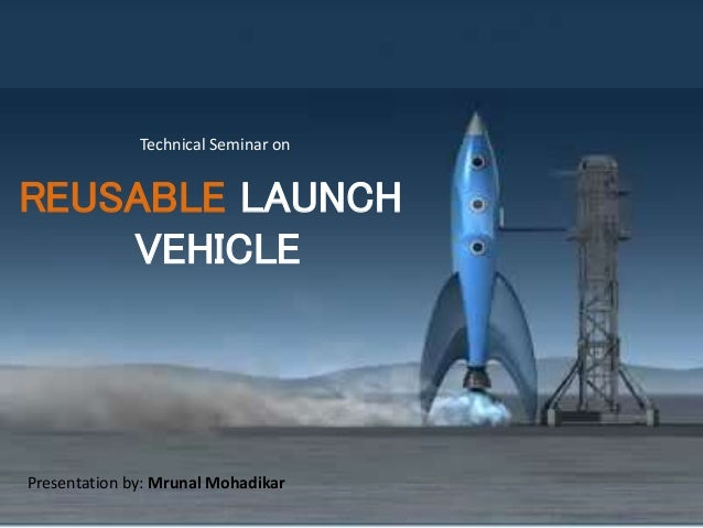 Technical Seminar on REUSABLE LAUNCH VEHICLE Presentation by: Mrunal Mohadikar