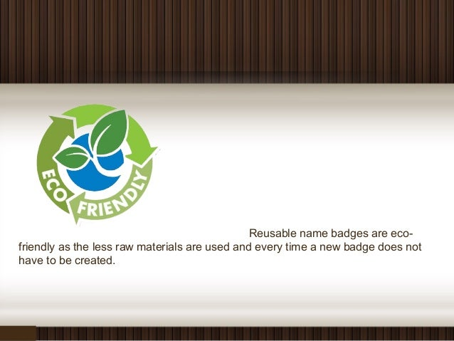 Reusable name badges are eco- friendly as the less raw materials are used and every time a new badge does not have to be c...