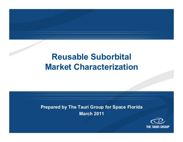 Reusable Suborbital Market Characterization Prepared by The Tauri Group for Space Florida March 2011