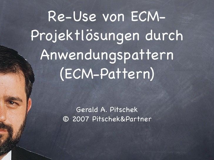 Re-Use von ECM- Projektlösungen durch  Anwendungspattern     (ECM-Pattern)         Gerald A. Pitschek     © 2007 Pitschek&...
