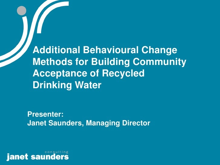 Additional Behavioural Change  Methods for Building Community  Acceptance of Recycled  Drinking Water  Presenter: Janet Sa...