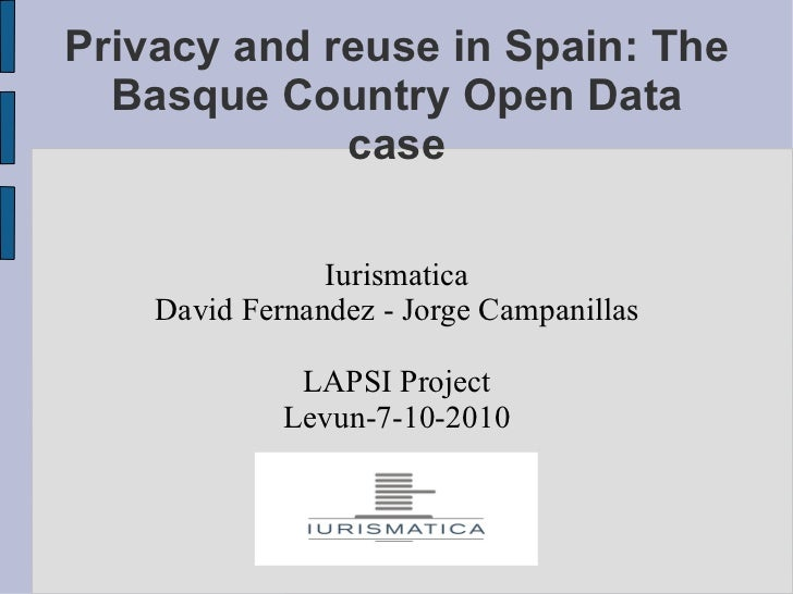Privacy and reuse in Spain: The Basque Country Open Data case Iurismatica David Fernandez - Jorge Campanillas LAPSI Projec...