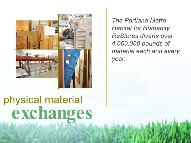 exchanges physical material The Portland Metro Habitat for Humanity ReStores diverts over 4,000,000 pounds of material eac...